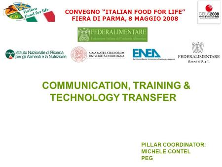 CONVEGNO ITALIAN FOOD FOR LIFE FIERA DI PARMA, 8 MAGGIO 2008 FEDERALIMENTARE Servizi S.r.l. COMMUNICATION, TRAINING & TECHNOLOGY TRANSFER PILLAR COORDINATOR: