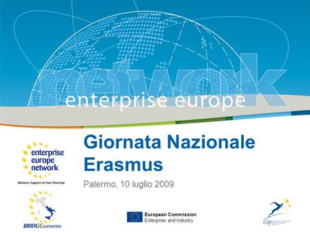 Title Sub-title PLACE PARTNERS LOGO HERE European Commission Enterprise and Industry Giornata Nazionale Erasmus Palermo, 10 luglio 2009 European Commission.