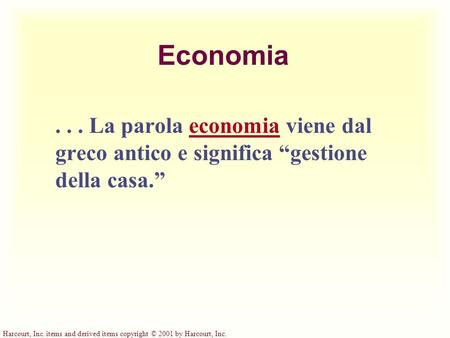 Harcourt, Inc. items and derived items copyright © 2001 by Harcourt, Inc. Economia... La parola economia viene dal greco antico e significa gestione della.