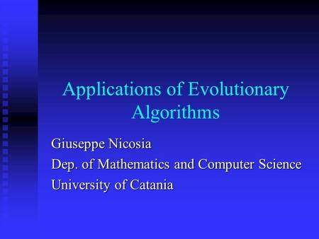 Applications of Evolutionary Algorithms Giuseppe Nicosia Dep. of Mathematics and Computer Science University of Catania.