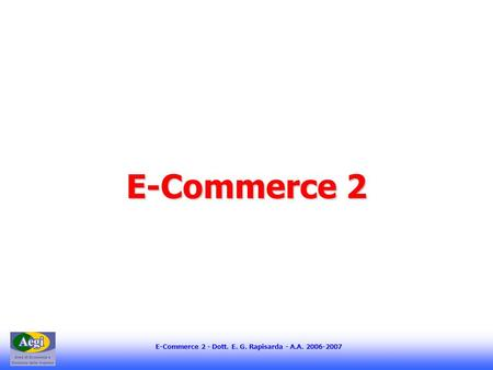 E-Commerce 2 - Dott. E. G. Rapisarda - A.A. 2006-2007 E-Commerce 2.