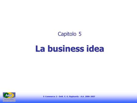 E-Commerce 2 - Dott. E. G. Rapisarda - A.A. 2006-2007 La business idea Capitolo 5 La business idea.