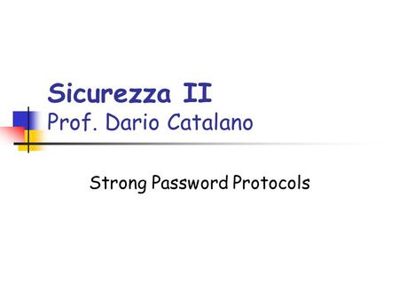 Sicurezza II Prof. Dario Catalano Strong Password Protocols.