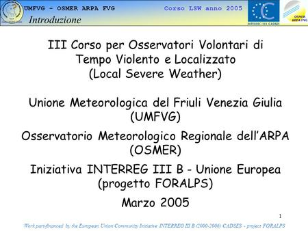 1 UMFVG - OSMER ARPA FVG Corso LSW anno 2005 Introduzione Work part-financed by the European Union Community Initiative INTERREG III B (2000-2006) CADSES.