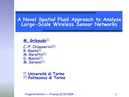 Progetto Pattern --- Firenze 12/10/2004 1 A Novel Spatial Fluid Approach to Analyze Large-Scale Wireless Sensor Networks M. Gribaudo [1] C.-F. Chiasserini.