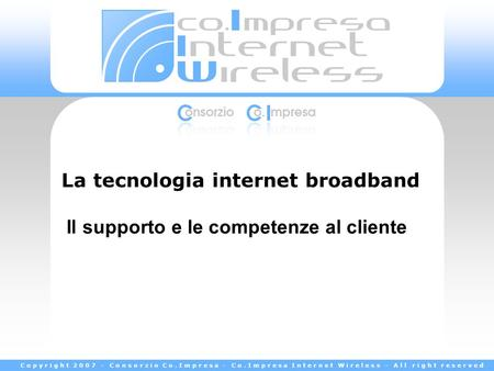 Copyright 2007 - Consorzio Co.Impresa - Co.Impresa Internet Wireless - All right reserved La tecnologia internet broadband Il supporto e le competenze.