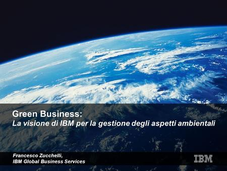 Green Business: La visione di IBM per la gestione degli aspetti ambientali Francesco Zucchelli, IBM Global Business Services.