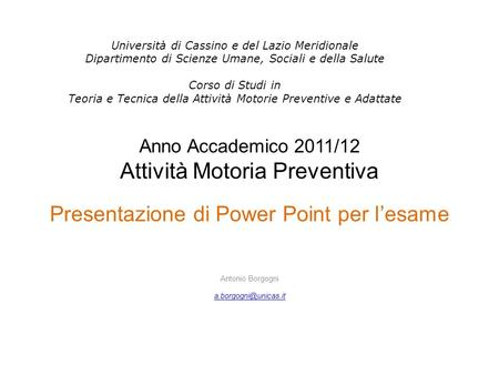 Anno Accademico 2011/12 Attività Motoria Preventiva Presentazione di Power Point per lesame Antonio Borgogni Università di Cassino.