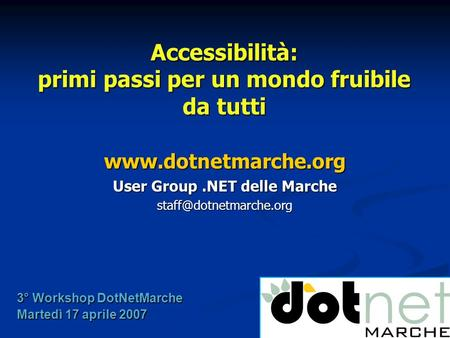 Accessibilità: primi passi per un mondo fruibile da tutti  User Group.NET delle Marche 3° Workshop DotNetMarche.