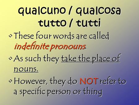Qualcuno / qualcosa tutto / tutti These four words are called indefinite pronouns.These four words are called indefinite pronouns. As such they take the.