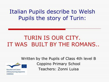 Italian Pupils describe to Welsh Pupils the story of Turin: TURIN IS OUR CITY. IT WAS BUILT BY THE ROMANS.. Written by the Pupils of Class 4th level B.