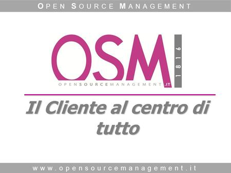 Www.opensourcemanagement.it O PEN S OURCE M ANAGEMENT Il Cliente al centro di tutto.