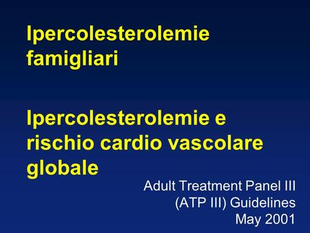 Adult Treatment Panel III (ATP III) Guidelines May 2001 Ipercolesterolemie famigliari Ipercolesterolemie e rischio cardio vascolare globale.