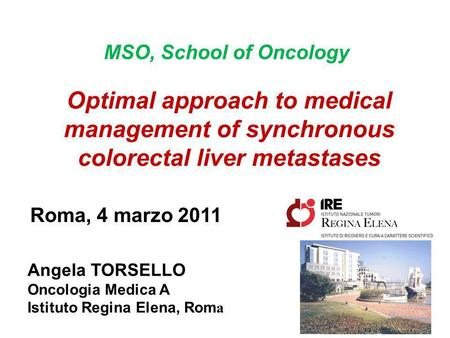 MSO, School of Oncology Optimal approach to medical management of synchronous colorectal liver metastases Roma, 4 marzo 2011 Dott.ssa Angela Torsello Angela.