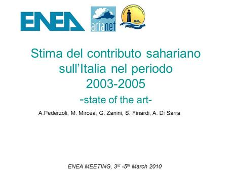 Stima del contributo sahariano sullItalia nel periodo 2003-2005 - state of the art- ENEA MEETING, 3 rd -5 th March 2010 A.Pederzoli, M. Mircea, G. Zanini,