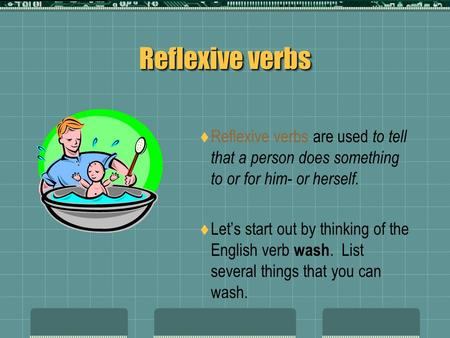 Reflexive verbs Reflexive verbs are used to tell that a person does something to or for him- or herself. Lets start out by thinking of the English verb.
