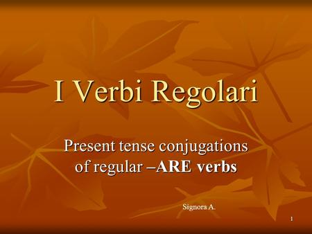 1 Present tense conjugations of regular –ARE verbs I Verbi Regolari Signora A.