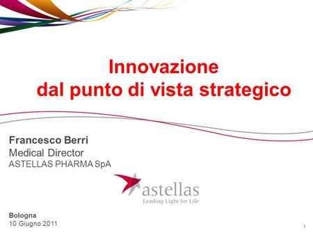 1 Innovazione dal punto di vista strategico Francesco Berri Medical Director ASTELLAS PHARMA SpA Bologna 10 Giugno 2011.