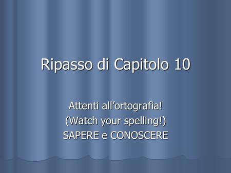Attenti all'ortografia! (Watch your spelling!) SAPERE e CONOSCERE