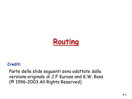 Routing Crediti Parte delle slide seguenti sono adattate dalla versione originale di J.F Kurose and K.W. Ross (© 1996-2003 All Rights Reserved)