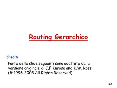 4-1 Routing Gerarchico Crediti Parte delle slide seguenti sono adattate dalla versione originale di J.F Kurose and K.W. Ross (© 1996-2003 All Rights Reserved)