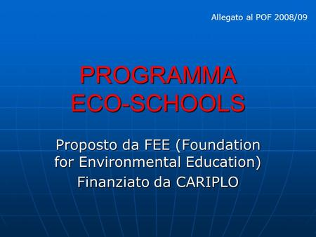 PROGRAMMA ECO-SCHOOLS Proposto da FEE (Foundation for Environmental Education) Finanziato da CARIPLO Allegato al POF 2008/09.