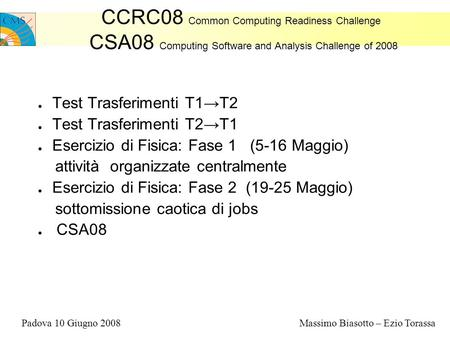 CCRC08 Common Computing Readiness Challenge CSA08 Computing Software and Analysis Challenge of 2008 Test Trasferimenti T1T2 Test Trasferimenti T2T1 Esercizio.