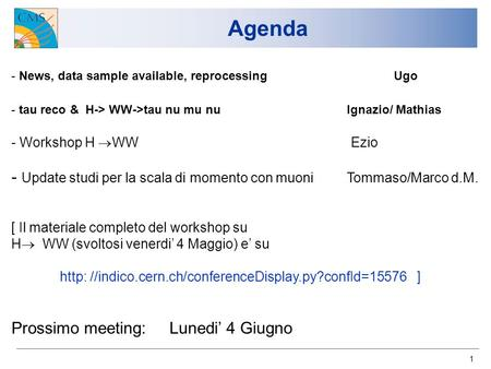 1 Agenda - News, data sample available, reprocessing Ugo - tau reco & H-> WW->tau nu mu nu Ignazio/ Mathias - Workshop H WW Ezio - Update studi per la.