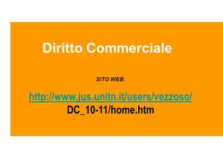 Diritto Commerciale http://www.jus.unitn.it/users/vezzoso/ SITO WEB: http://www.jus.unitn.it/users/vezzoso/ DC_10-11/home.htm.