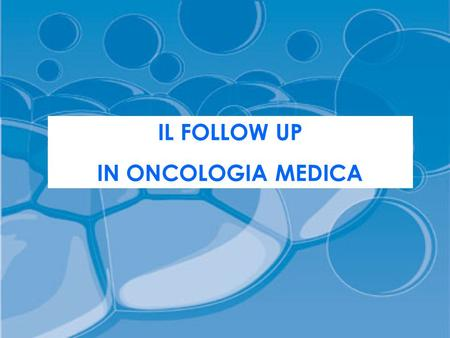 IL FOLLOW UP IN ONCOLOGIA MEDICA.
