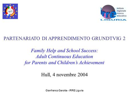 Gianfranco Garotta - IRRE Liguria PARTENARIATO DI APPRENDIMENTO GRUNDTVIG 2 Family Help and School Success: Adult Continuous Education for Parents and.