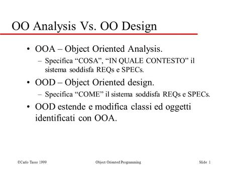©Carlo Tasso 1999 Object Oriented Programming Slide 1 OO Analysis Vs. OO Design OOA – Object Oriented Analysis. –Specifica COSA, IN QUALE CONTESTO il sistema.
