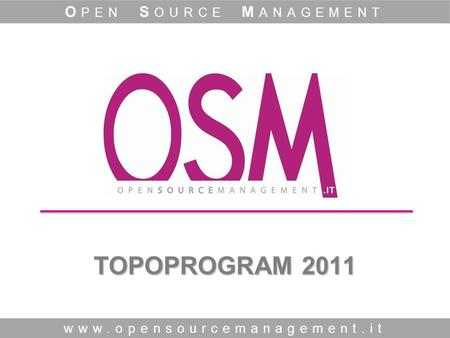 TOPOPROGRAM 2011 www.opensourcemanagement.it O PEN S OURCE M ANAGEMENT.