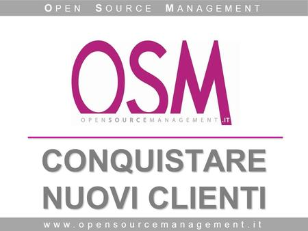 CONQUISTARE NUOVI CLIENTI www.opensourcemanagement.it O PEN S OURCE M ANAGEMENT.