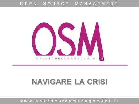 NAVIGARE LA CRISI www.opensourcemanagement.it O PEN S OURCE M ANAGEMENT.