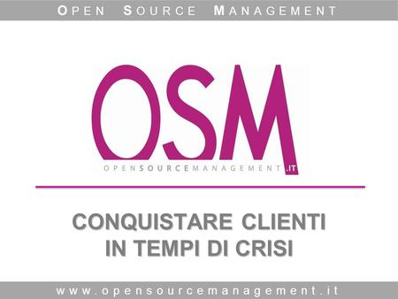 CONQUISTARE CLIENTI IN TEMPI DI CRISI www.opensourcemanagement.it O PEN S OURCE M ANAGEMENT.