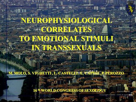 NEUROPHYSIOLOGICAL CORRELATES TO EMOTIONAL STIMULI IN TRANSSEXUALS M. MOLO, S. VIGHETTI, L. CASTELLI, E. CAPPAI, P. PEROZZO 16 th WORLD CONGRESS OF SEXOLOGY.