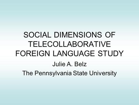 SOCIAL DIMENSIONS OF TELECOLLABORATIVE FOREIGN LANGUAGE STUDY Julie A. Belz The Pennsylvania State University.