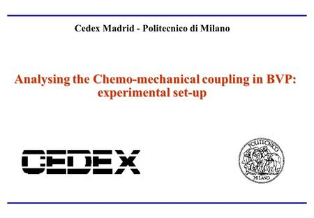 Analysing the Chemo-mechanical coupling in BVP: experimental set-up Cedex Madrid - Politecnico di Milano Analysing the Chemo-mechanical coupling in BVP: