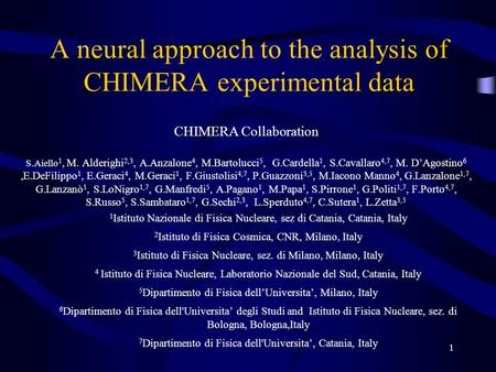 1 A neural approach to the analysis of CHIMERA experimental data CHIMERA Collaboration S.Aiello 1, M. Alderighi 2,3, A.Anzalone 4, M.Bartolucci 5, G.Cardella.