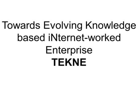 Towards Evolving Knowledge based iNternet-worked Enterprise TEKNE.