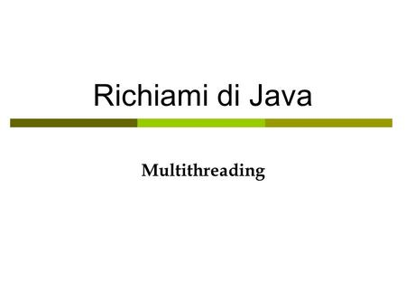 Richiami di Java Multithreading. Threads (subclassing) public class A { public void a_method { C t = new C(); //C t = new C(String name); t.start(); …
