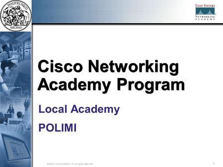 1 © 2002, Cisco Systems, Inc. All rights reserved. Session Number Presentation_ID Cisco Networking Academy Program Local Academy POLIMI.