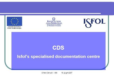 Chiara Carlucci - Isfol 15 giugno 2007 CDS Isfols specialised documentation centre.