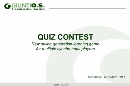 QUIZ CONTEST New online generation learning game for multiple synchronous players Cernobbio, 18 ottobre 2011 © 2011 - Giunti O.S.