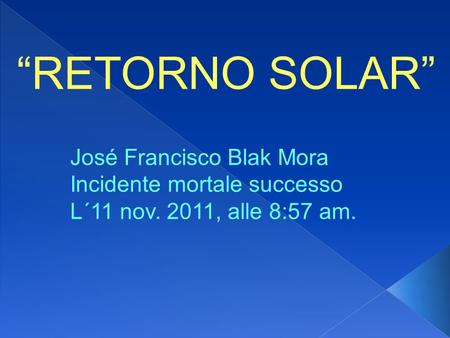 RETORNO SOLAR José Francisco Blak Mora Incidente mortale successo L´11 nov. 2011, alle 8:57 am.