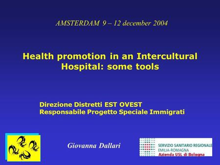 AMSTERDAM 9 – 12 december 2004 Health promotion in an Intercultural Hospital: some tools Direzione Distretti EST OVEST Responsabile Progetto Speciale Immigrati.