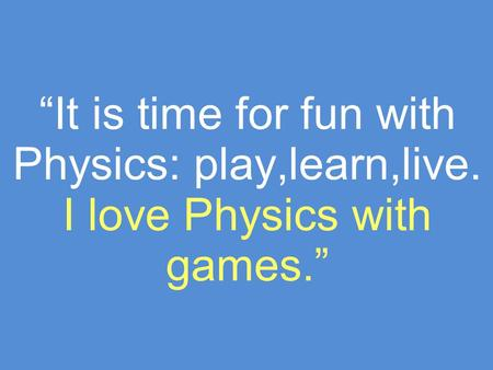 It is time for fun with Physics: play,learn,live. I love Physics with games.