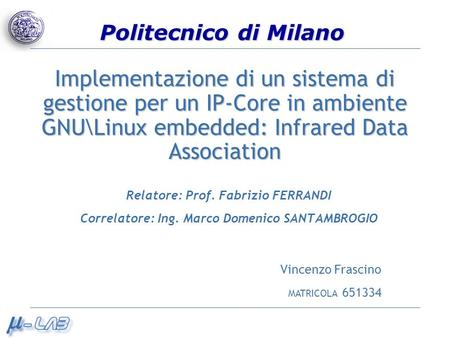 Implementazione di un sistema di gestione per un IP-Core in ambiente GNU\Linux embedded: Infrared Data Association Relatore: Prof. Fabrizio FERRANDI Correlatore: