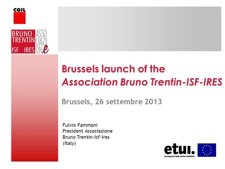 Brussels launch of the Association Bruno Trentin-ISF-IRES Fulvio Fammoni President Associazione Bruno Trentin-Isf-Ires (Italy) Brussels, 26 settembre 2013.